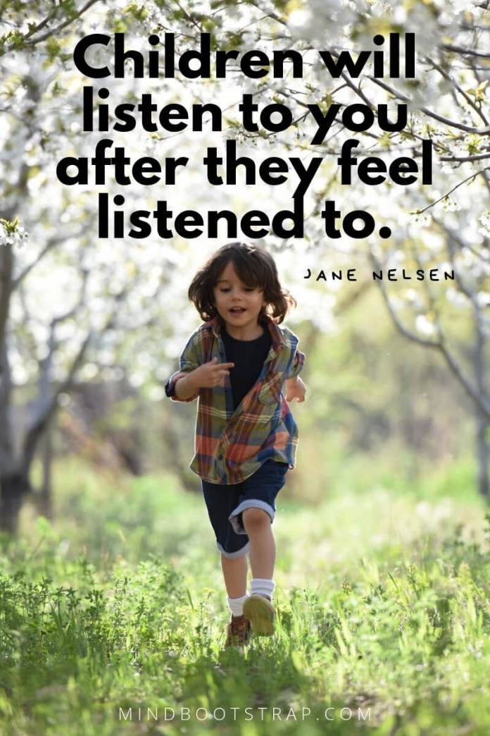Children Quotes and Sayings Children will listen to you after they feel listened to. ~Jane Nelsen