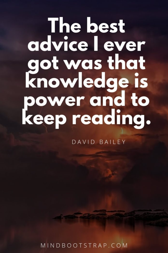 Knowledge quotes - The best advice I ever got was that knowledge is power and to keep reading. ~David Bailey