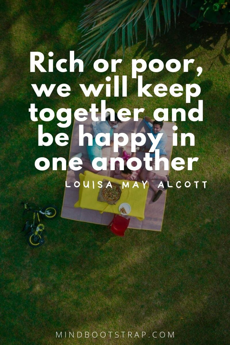 Inspirational family quotes Rich or poor, we will keep together and be happy in one another. ~Louisa May Alcott
