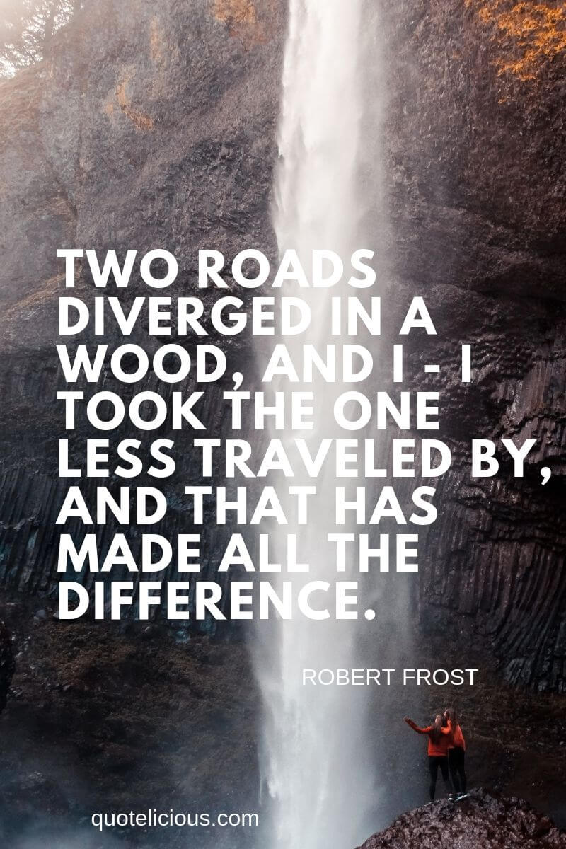 you can do it quotes Two roads diverged in a wood, and I - I took the one less traveled by, and that has made all the difference.