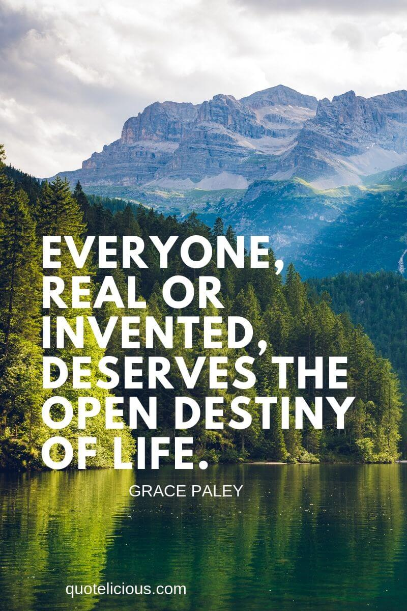 destiny quotes Everyone, real or invented, deserves the open destiny of life. ~Grace Paley