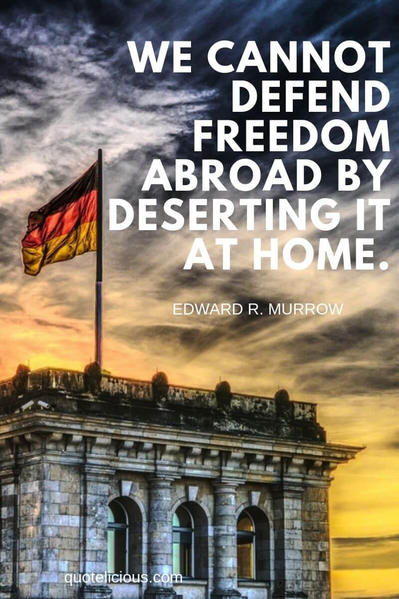 history quotes We cannot defend freedom abroad by deserting it at home. ~Edward R. Murrow