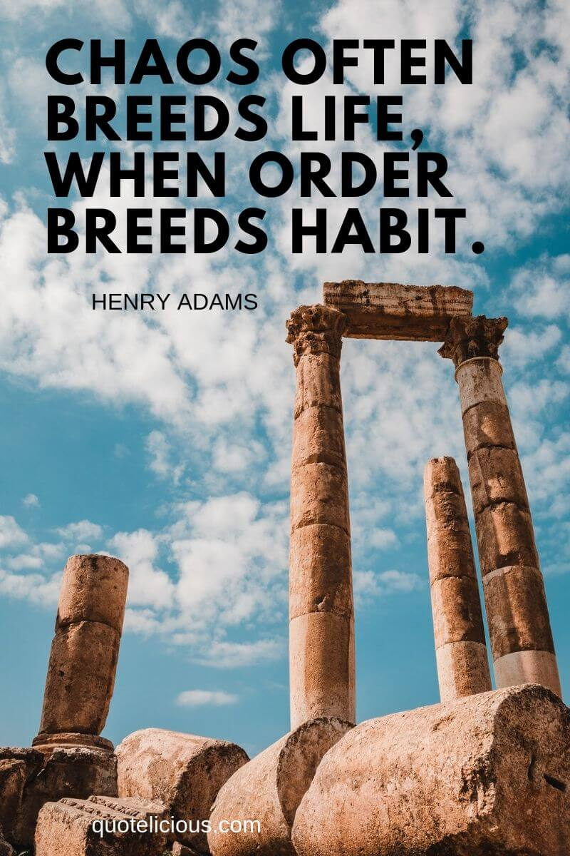 history quotes Chaos often breeds life, when order breeds habit. ~Henry Adams