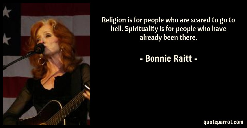 Bonnie Raitt Quote: Religion is for people who are scared to go to hell. Spirituality is for people who have already been there.