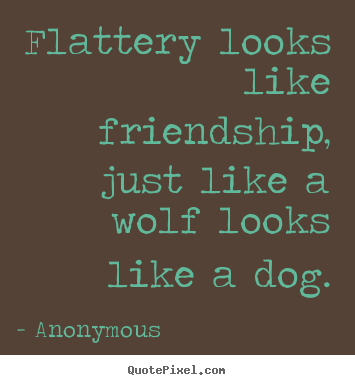 Make Picture Quotes About Friendship Flattery Looks Like