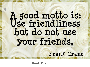 A Good Motto Is Use Friendliness But Do Not Use Your