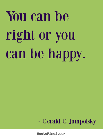 Quote About Inspirational You Can Be Right Or You Can Be
