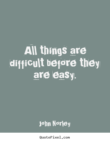 Create Custom Picture Quotes About Inspirational All Things Are Difficult Before They Are Easy