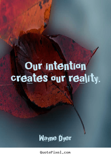 Our intention creates our reality. Wayne Dyer good inspirational quotes