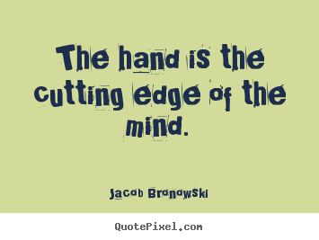Quotes About Inspirational The Hand Is The Cutting Edge