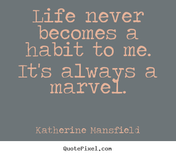 Quotes About Life Life Never Becomes A Habit To Me Its
