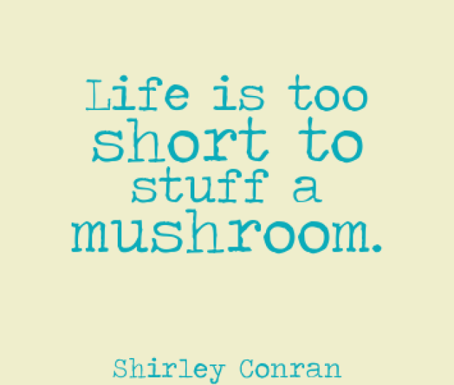 Life Is Too Short To Stuff A Mushroom Shirley Conran Famous Life Quotes