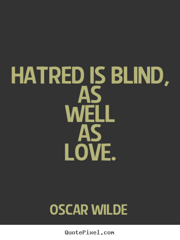 Quote About Love Hatred Is Blind As Well As Love
