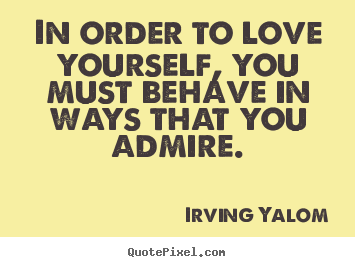 Irving Yalom Picture Quote In Order To Love Yourself You Must Behave Love Quote