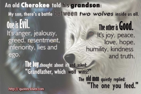 https://i2.wp.com/quotes-lover.com/wp-content/uploads/An-old-man-told-his-grandson-My-son-theres-a-battle-between-two-wolves-inside-us-all.-One-is-Evil.-Its-anger-jealousy-greed-resentment-inferiority-lies-and-ego.-The-other-is-Good.-Its-joy.jpg