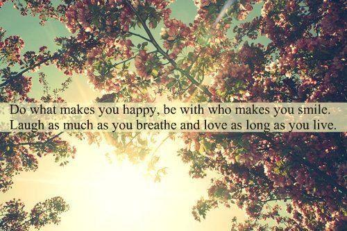 Do what makes you happy, be with who makes you smile. Laugh as ...