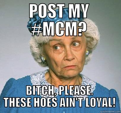 Post My #MCM Bitch Please These Hoes Ain't Loyal