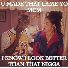 U Made That Lame Yo MCM I Know I Look Better Than That Nigga