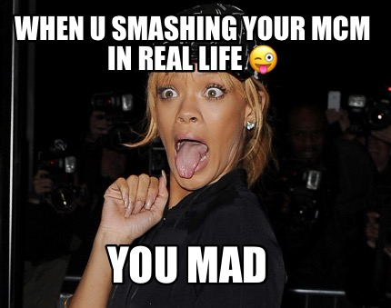 When U Smashing Your MCM In Real Life You Mad