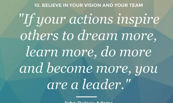 If Your Actions Inpire Others To Dream More Learm More Do More And Become More You Are A Leader