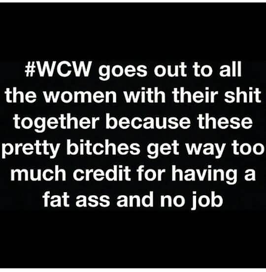 #WCW Goes Out To All The Women With Their Shit Together Because These Pretty Bitches Get Way Too Much Credit For Having A Fat Ass And No Job