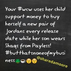 Your #WCW Uses Her Child Support Money To Buy Herself A New Pair Of Jordans Every Release Date While Her Son Wears Shaqs From Payless! #butthatsnoneofmybusiness