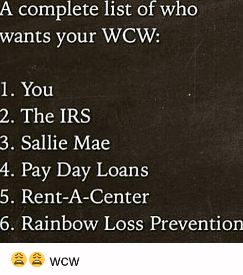A Complete List Of Who Wants Your WCW 1. You 2. The IRS 3. Sallie Mae 4. Pay Day Loan 5. Rent A Center 6. Rainbow Loss Prevention