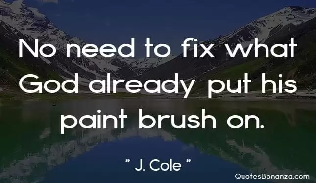 no need to fix what God already put his paint brush on