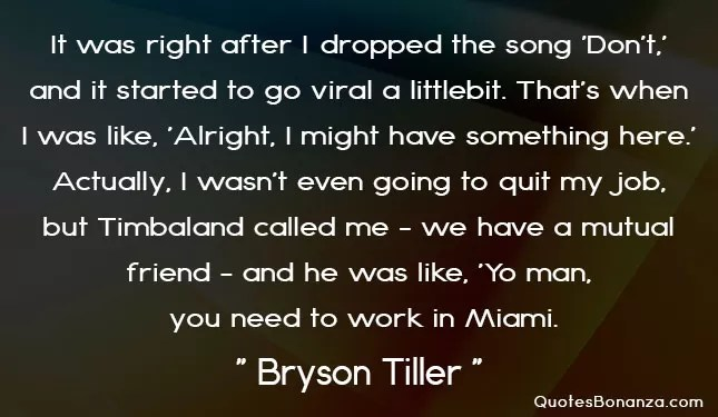 It was right after I dropped the song 'Don't,' and it started to go viral a little bit. That's when I was like, 'Alright, I might have something here.' Actually, I wasn't even going to quit my job, but Timbaland called me - we have a mutual friend - and he was like, Yo man, you need to work in Miami.