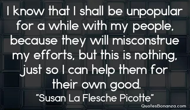 I know that I shall be unpopular for a while with my people, because they will misconstrue my efforts, but this is nothing, just so I can help them for their own good.