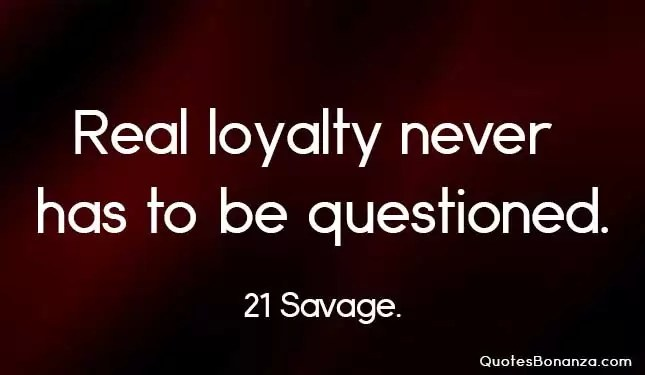 real loyalty never has to be questioned