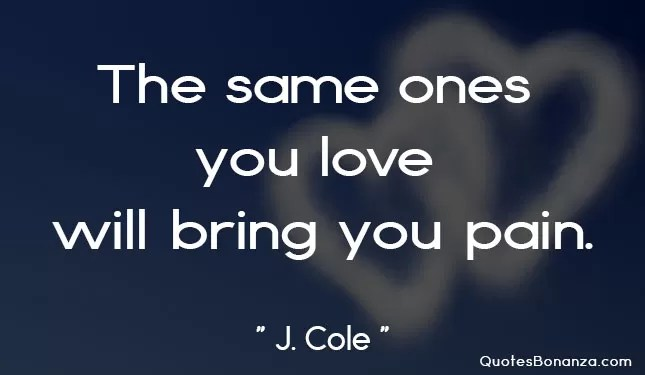 the same ones you love will bring you pain quote