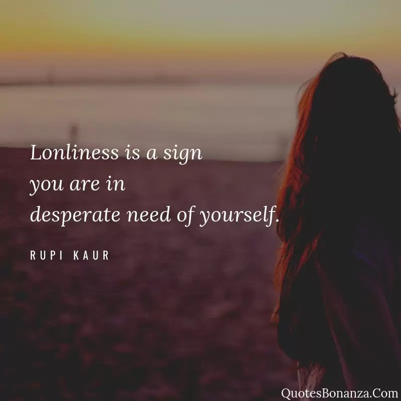 lonliness is a sign you are in desperate need of yourself quote by rupi kaur