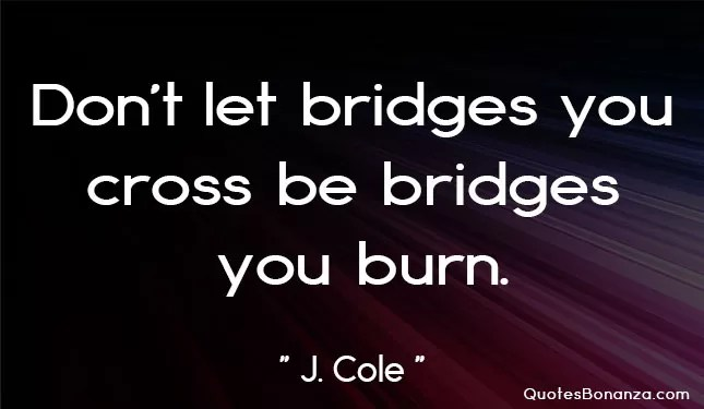 dont let bridges you cross be bridges you burn