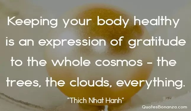 keeping your body healthy is an expression of gratitude to the whole cosmos. the trees the clouds everything