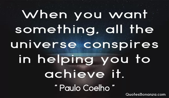 when you want something all the universe conspire in helping you to achieve it - paulo coelho
