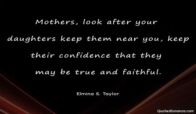 Mothers, look after your daughters, keep them near you, keep their confidence that they may be true and faithful.