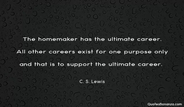the homemaker has the ultimate career. all other careers exist for one purpose and that is to support the ultimate career c s lewis quote