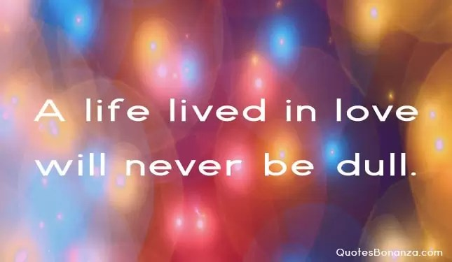 a life lived in love will never be dull