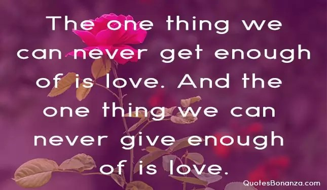 the one thing we can never get enough of is love and the one thing we can never give enough of is love