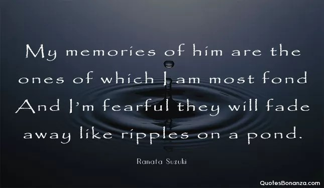 My memories of him are the ones of which I am most fond. And I'm fearful they will fade away like ripples on a pond - Ranata Suzuki quote