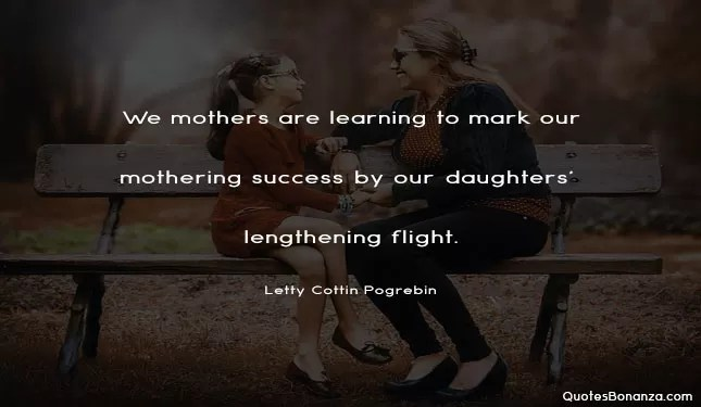 We mothers are learning to mark our mothering success by our daughters' lengthening flight.