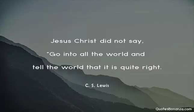 Jesus Christ did not say go into all the world and tell the world that it is quite right - quote by c s lewis