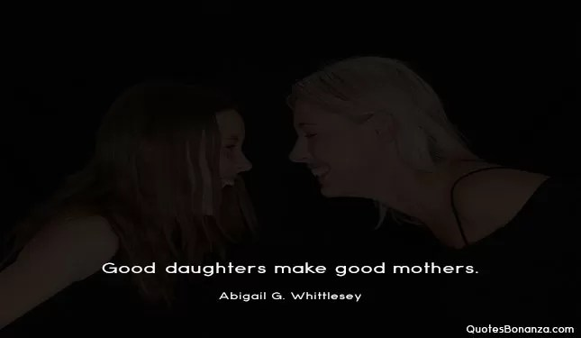 Good daughters make good mothers.