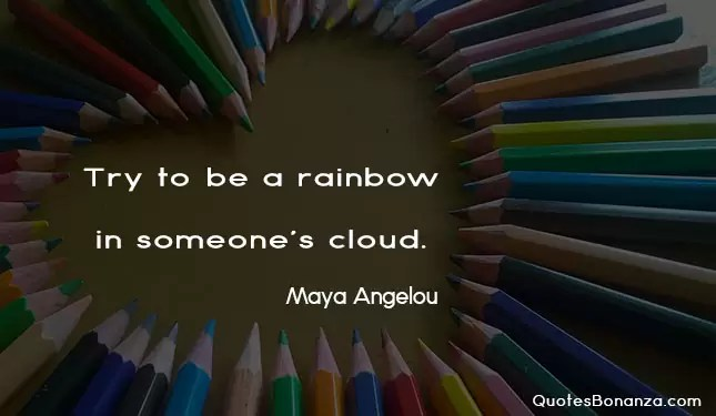try to be a rainbow in someones cloud