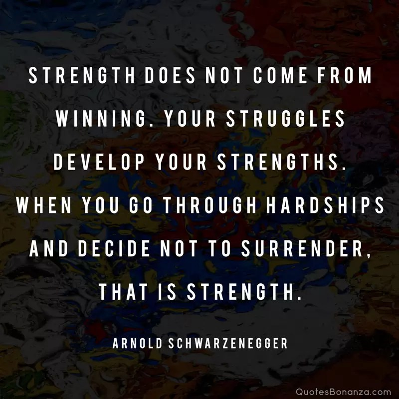 Strength does not come from winning. Your struggles develop your strengths. When you go through hardships and decide not to surrender, that is strength. —Arnold Schwarzenegger