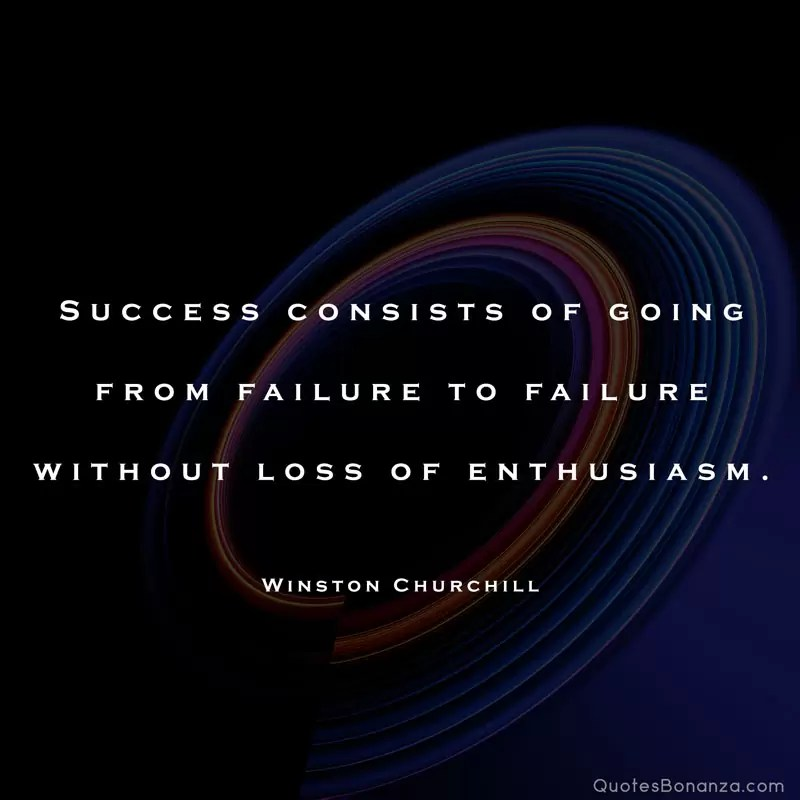 Success consists of going from failure to failure without loss of enthusiasm. – Winston Churchill