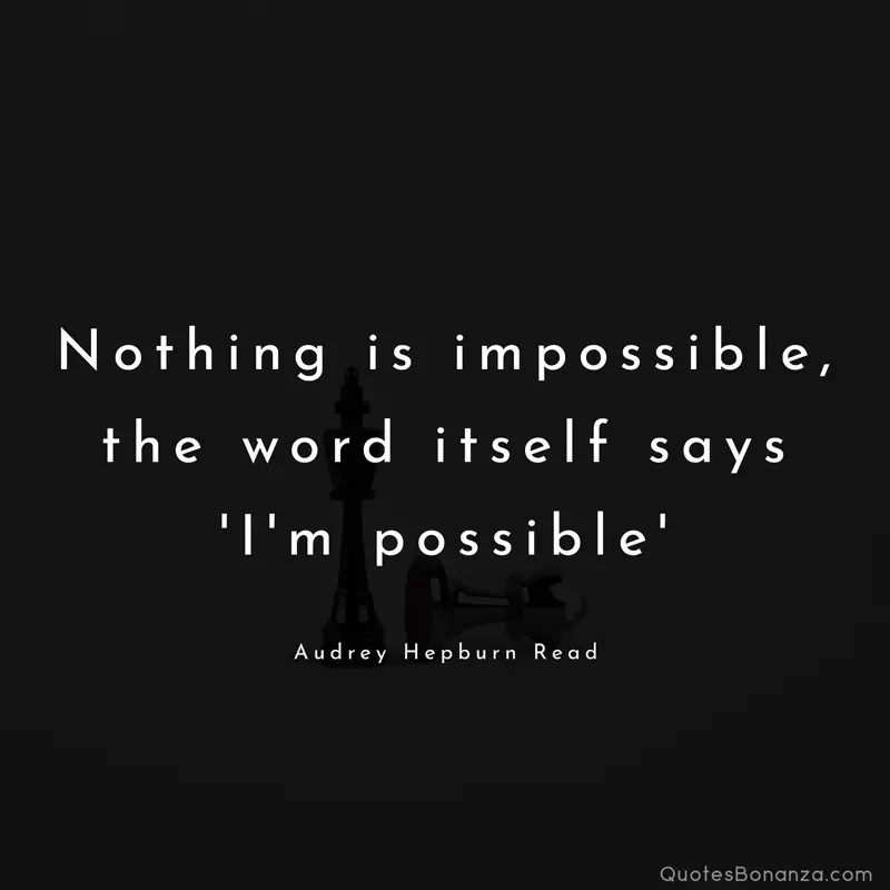 """Nothing is impossible, the word itself says 'I'm possible' "" - Audrey Hepburn Read"