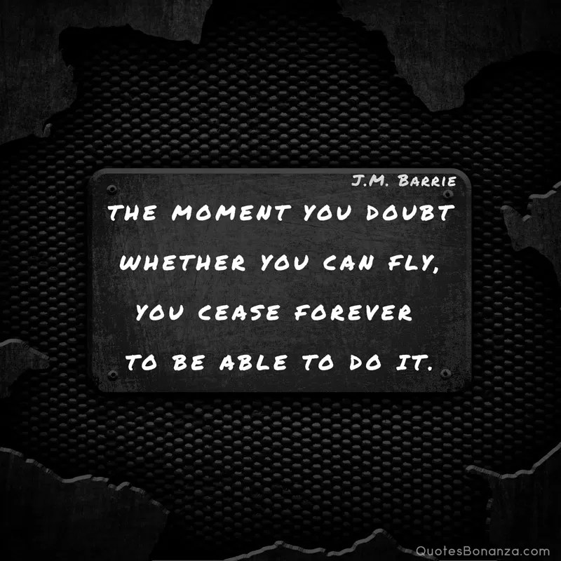 The moment you doubt whether you can fly, you cease forever to be able to do it. J.M. Barrie