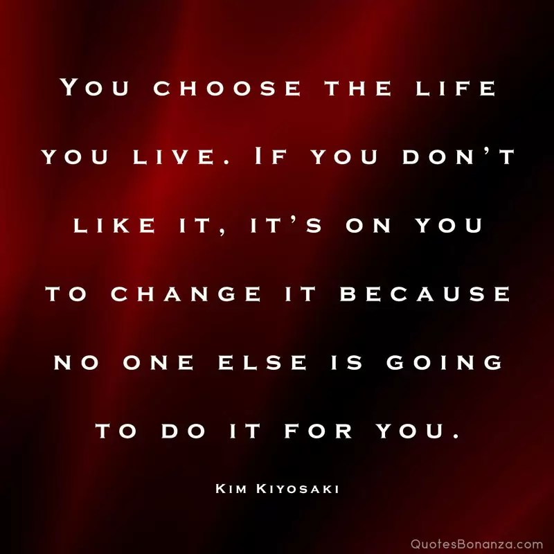 You choose the life you live. If you don't like it, it's on you to change it because no one else is going to do it for you. – Kim Kiyosaki